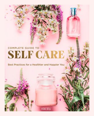 The Complete Guide to Self Care - (Everyday Wellbeing) by Kiki Ely (Hardcover)