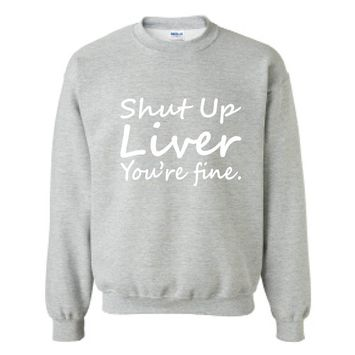 Allntrends Adult Sweatshirt Shut Up Liver You're Fine Alcohol Drinking Hangover (M, Sporty Grey)