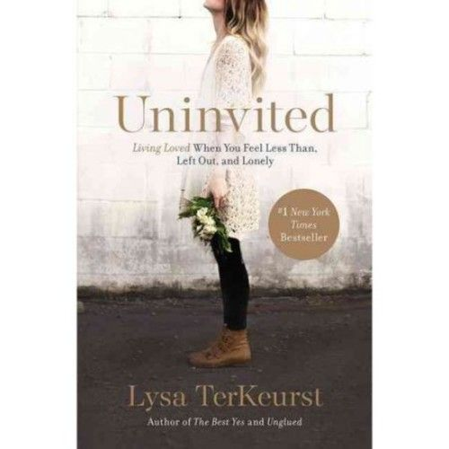 TerKeurst Lysa Uninvited: Living Loved When You Feel Less Than, Left Out, and Lonely