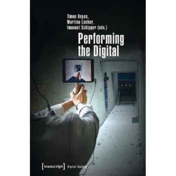 Transcript Verlag Performing the Digital: Performance Studies and Performances in Digital Cultures