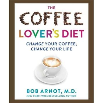 Coffee Lover's Diet : Change Your Coffee, Change Your Life (Hardcover) (Bob Arnot)