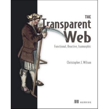 Manning Publications The Transparent Web: Functional, Reactive, Isomorphic