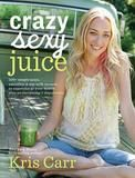 Hay House Crazy Sexy Juice: 100+ Simple Juice, Smoothie & Elixir Recipes To Super-charge Your Health