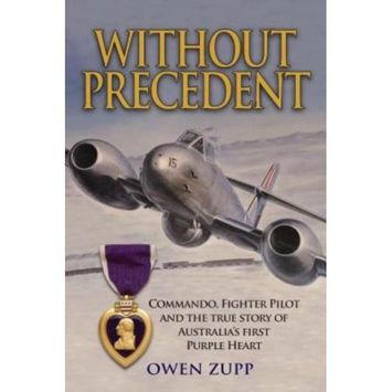There And Back Without Precedent: Commando, Fighter Pilot and the true story of Australia's first Purple Heart